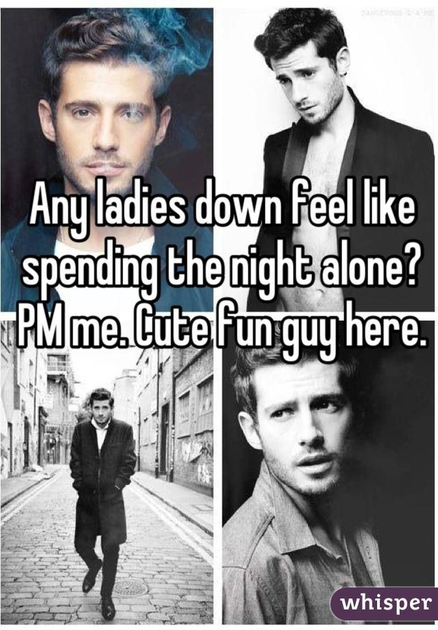 Any ladies down feel like spending the night alone? PM me. Cute fun guy here.