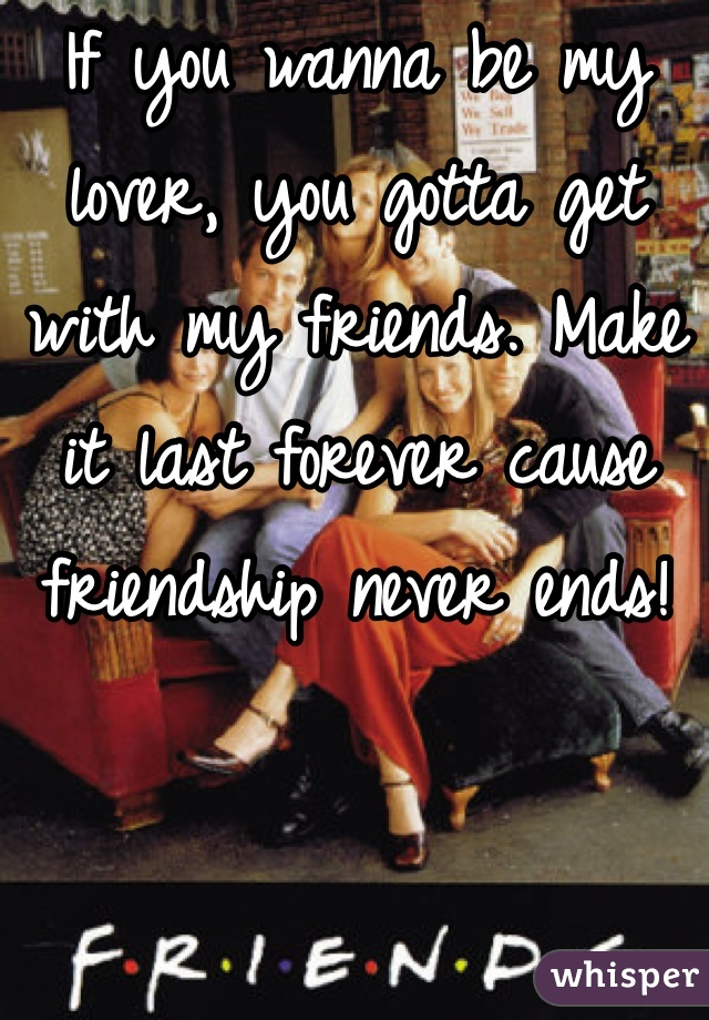 If you wanna be my lover, you gotta get with my friends. Make it last forever cause friendship never ends!