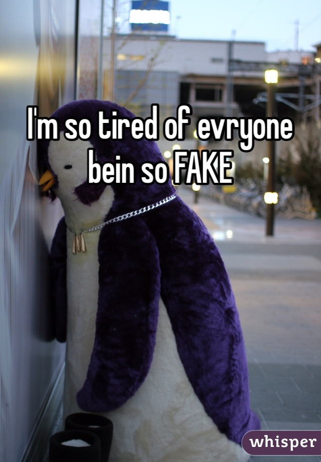 I'm so tired of evryone bein so FAKE
