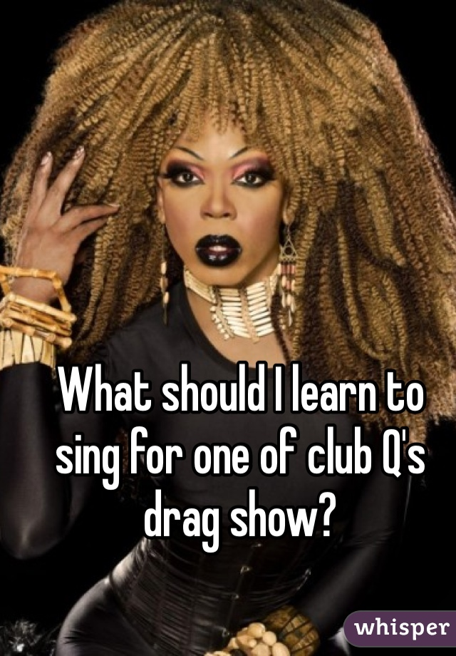 What should I learn to sing for one of club Q's drag show?