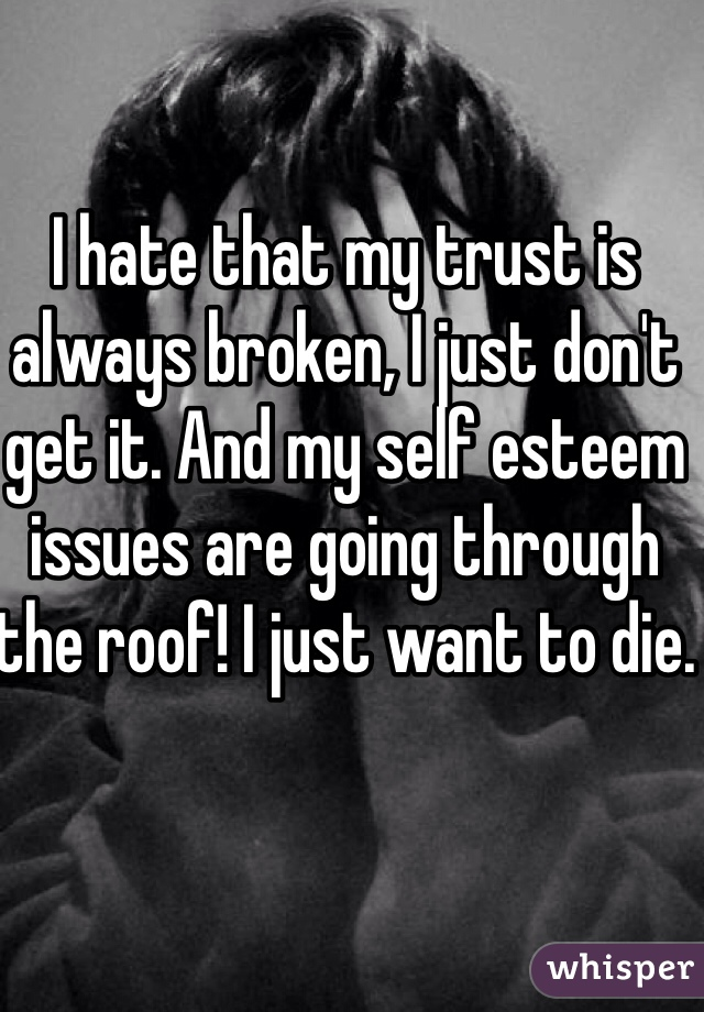 I hate that my trust is always broken, I just don't get it. And my self esteem issues are going through the roof! I just want to die.