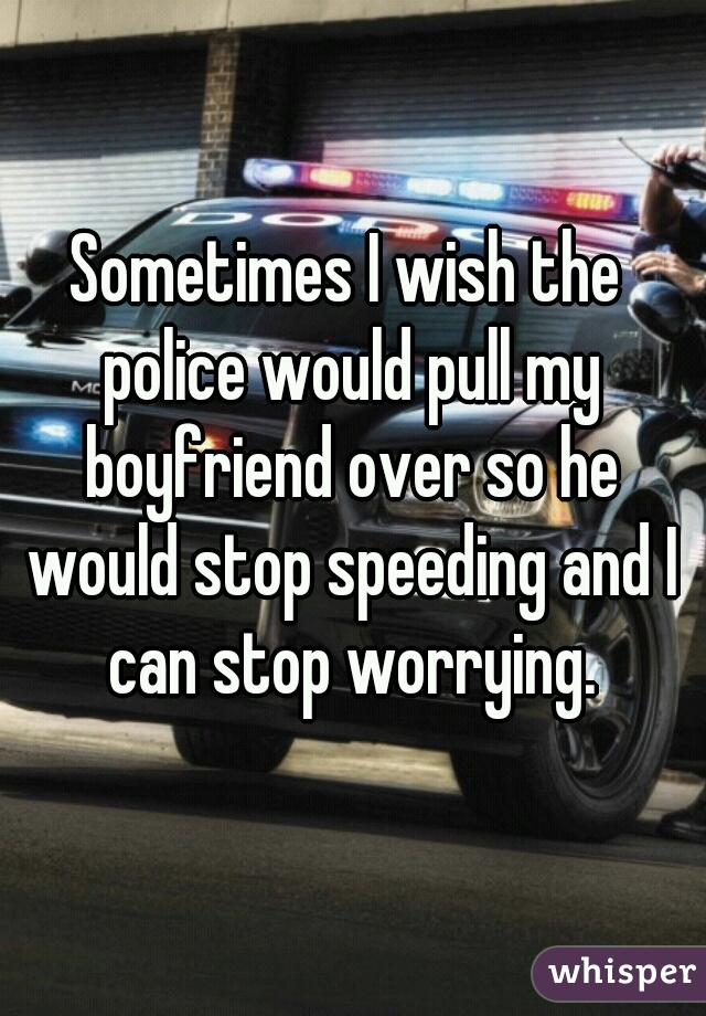 Sometimes I wish the police would pull my boyfriend over so he would stop speeding and I can stop worrying.