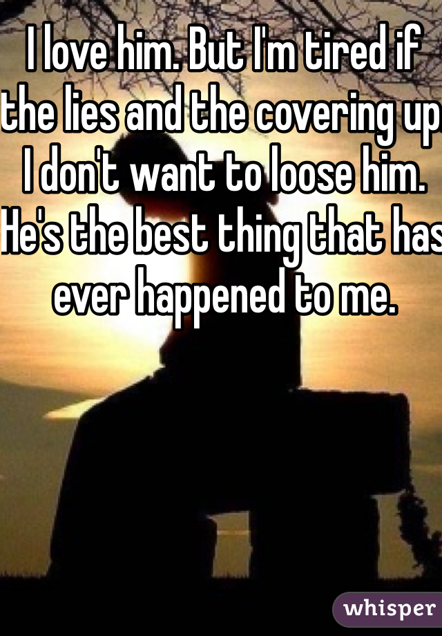 I love him. But I'm tired if the lies and the covering up. I don't want to loose him. He's the best thing that has ever happened to me.