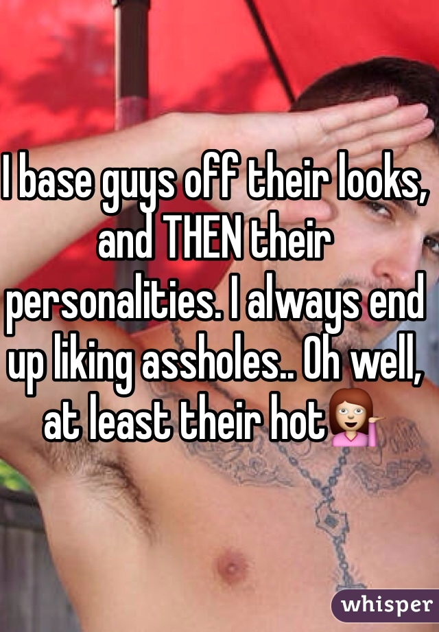 I base guys off their looks, and THEN their personalities. I always end up liking assholes.. Oh well, at least their hot💁