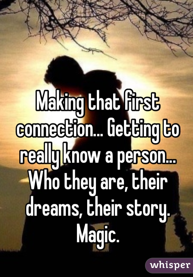 Making that first connection... Getting to really know a person... Who they are, their dreams, their story.  Magic.