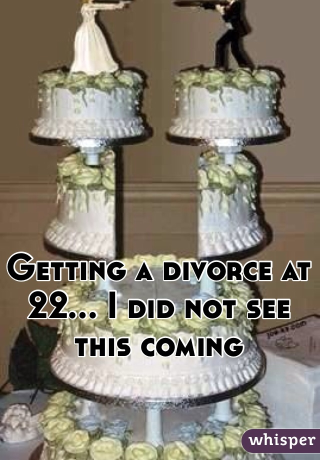 Getting a divorce at 22... I did not see this coming