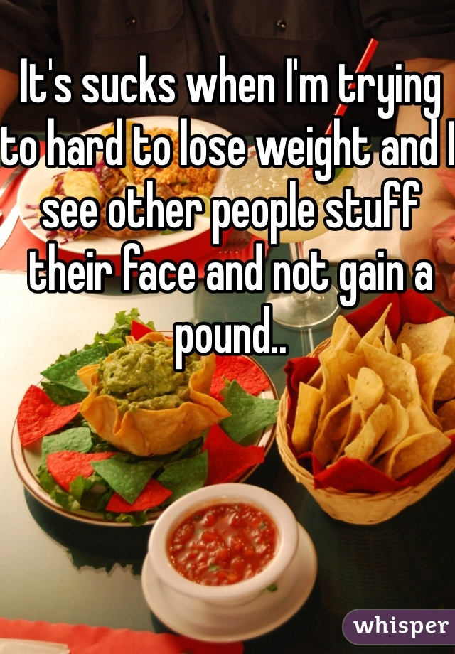 It's sucks when I'm trying to hard to lose weight and I see other people stuff their face and not gain a pound..