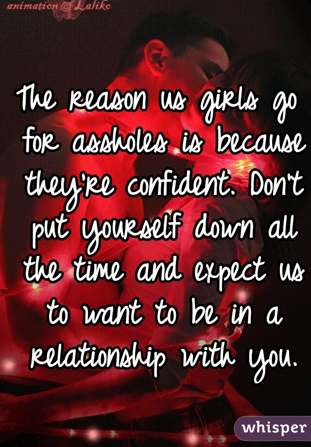 The reason us girls go for assholes is because they're confident. Don't put yourself down all the time and expect us to want to be in a relationship with you.