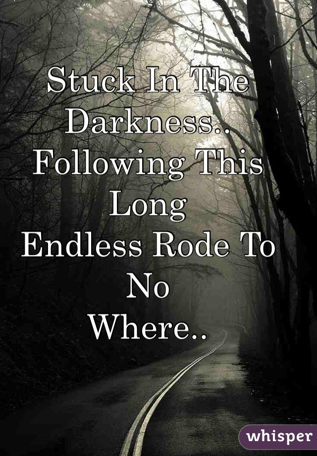 Stuck In The Darkness.. Following This Long  Endless Rode To No Where..