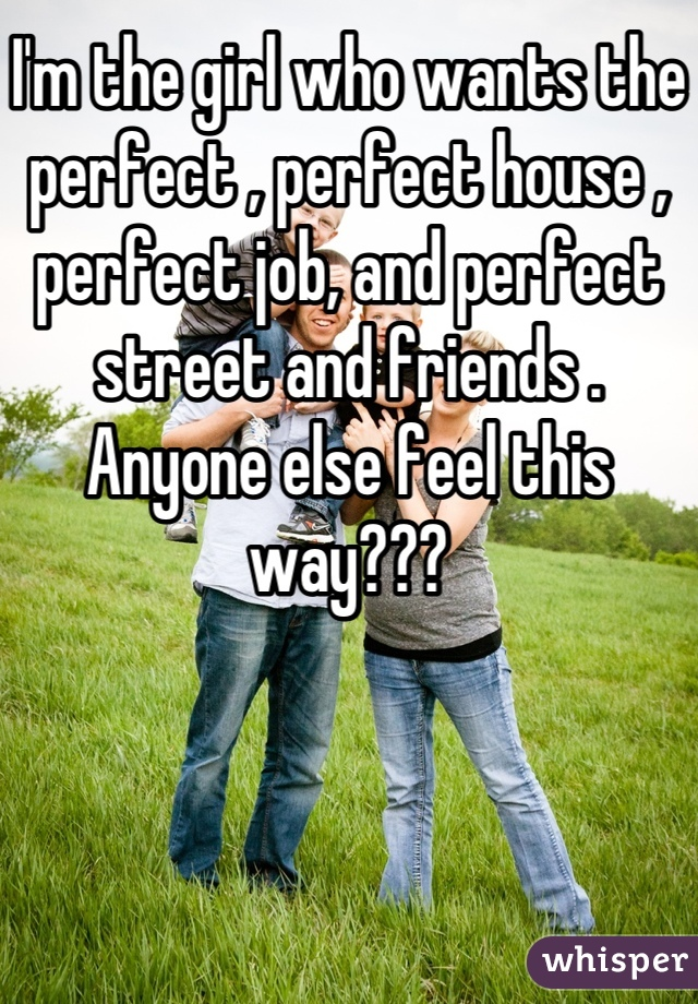 I'm the girl who wants the perfect , perfect house , perfect job, and perfect street and friends . Anyone else feel this way???