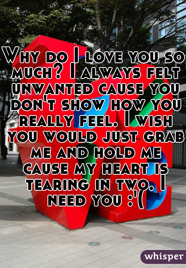 Why do I love you so much? I always felt unwanted cause you don't show how you really feel. I wish you would just grab me and hold me cause my heart is tearing in two. I need you :'(