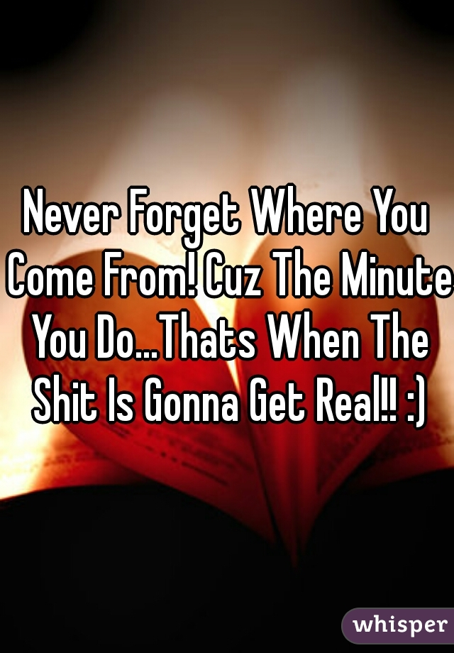 Never Forget Where You Come From! Cuz The Minute You Do...Thats When The Shit Is Gonna Get Real!! :)