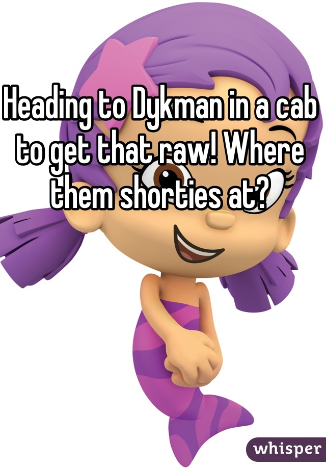 Heading to Dykman in a cab to get that raw! Where them shorties at?