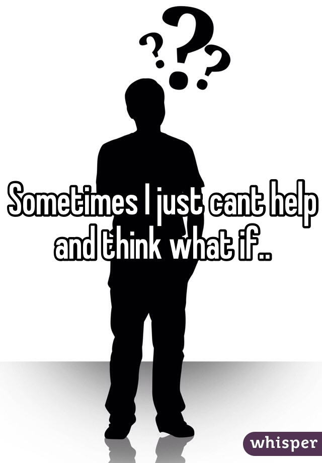Sometimes I just cant help and think what if..