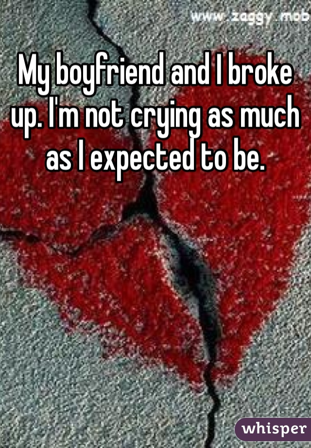 My boyfriend and I broke up. I'm not crying as much as I expected to be.