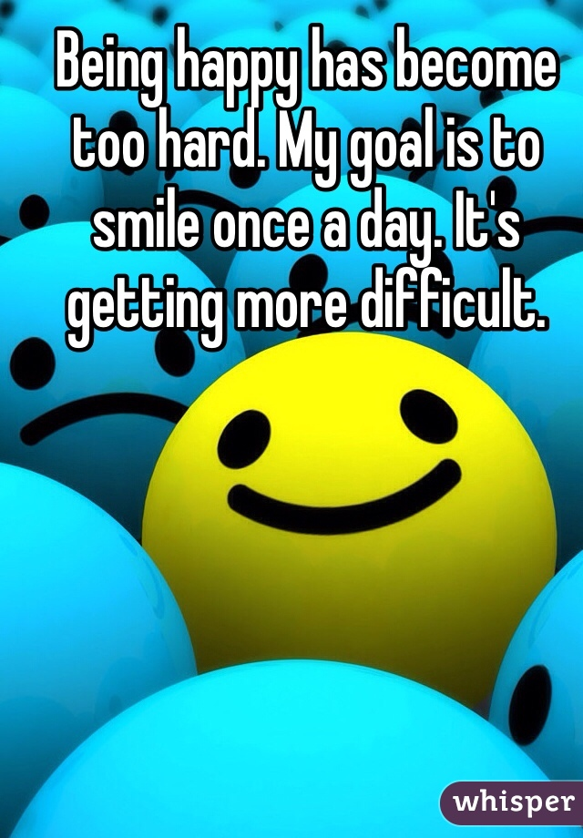 Being happy has become too hard. My goal is to smile once a day. It's getting more difficult.