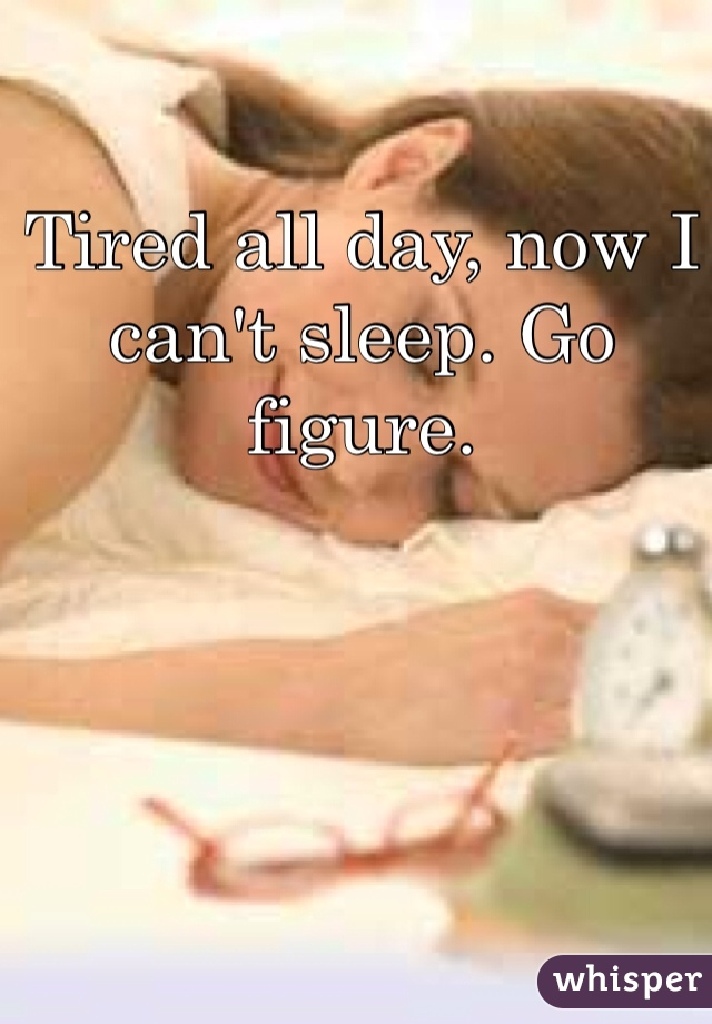 Tired all day, now I can't sleep. Go figure.