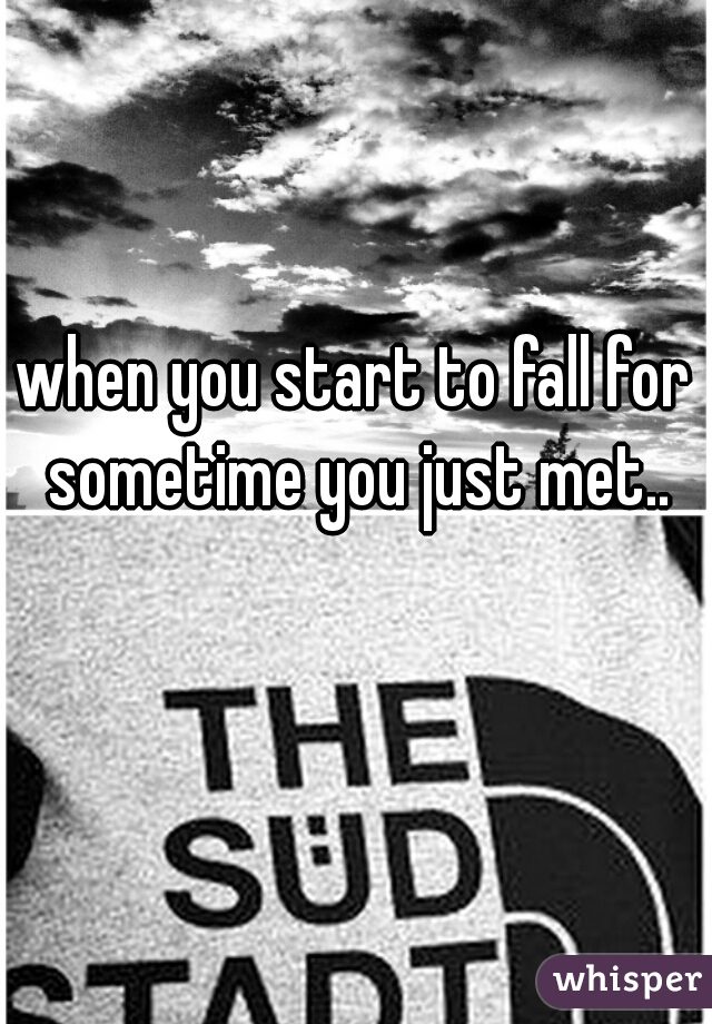 when you start to fall for sometime you just met..