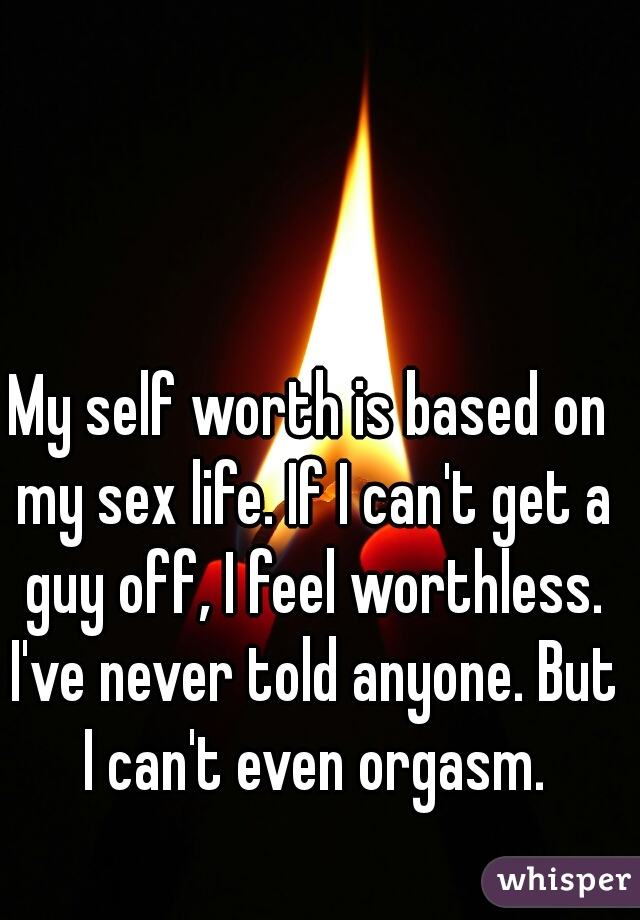 My self worth is based on my sex life. If I can't get a guy off, I feel worthless. I've never told anyone. But I can't even orgasm.