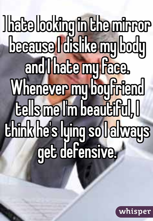 I hate looking in the mirror because I dislike my body and I hate my face. Whenever my boyfriend tells me I'm beautiful, I think he's lying so I always get defensive.