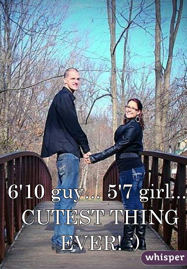 6'10 guy... 5'7 girl... CUTEST THING EVER! :)