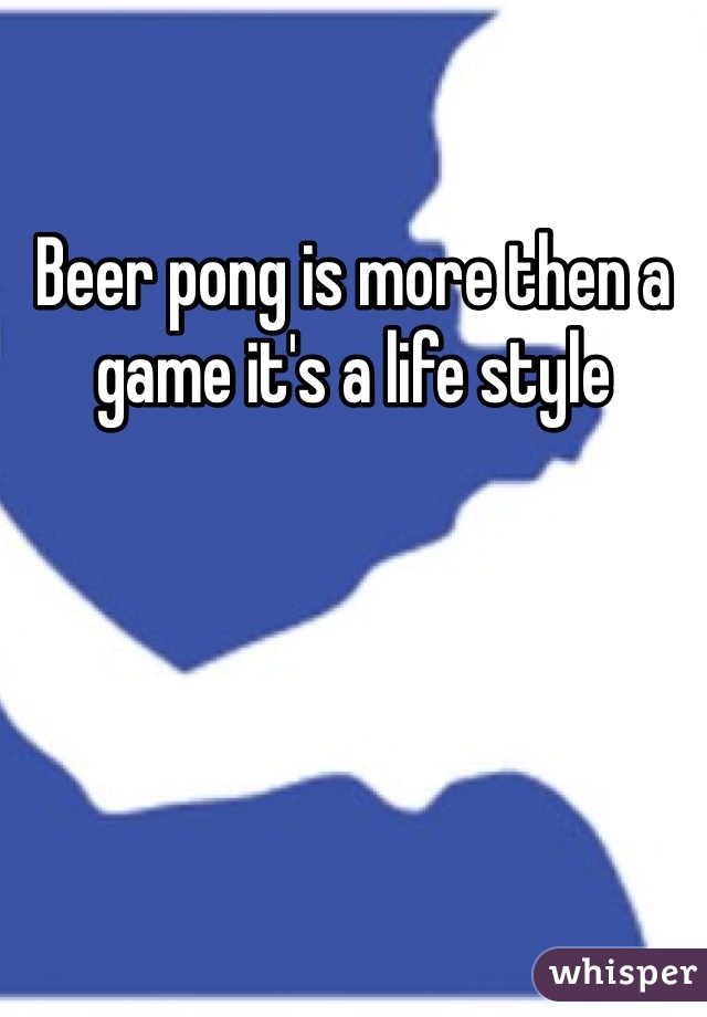 Beer pong is more then a game it's a life style
