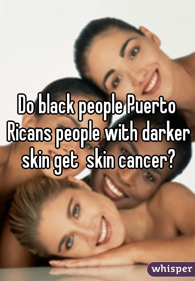 Do black people Puerto Ricans people with darker skin get  skin cancer?