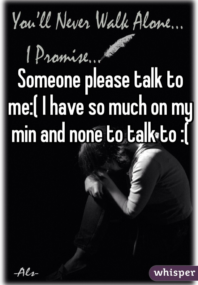 Someone please talk to me:( I have so much on my min and none to talk to :(