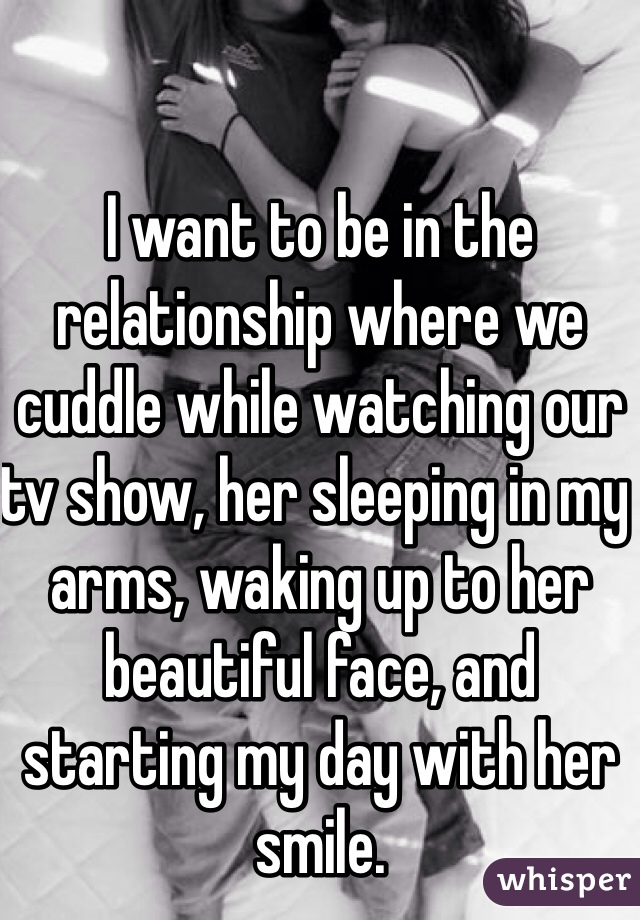 I want to be in the relationship where we cuddle while watching our tv show, her sleeping in my arms, waking up to her beautiful face, and starting my day with her smile.