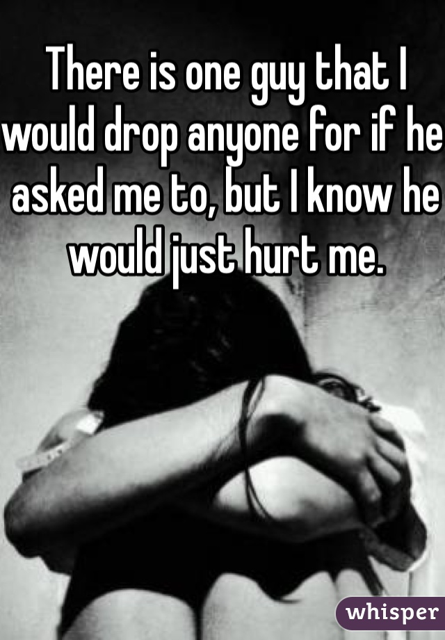 There is one guy that I would drop anyone for if he asked me to, but I know he would just hurt me.