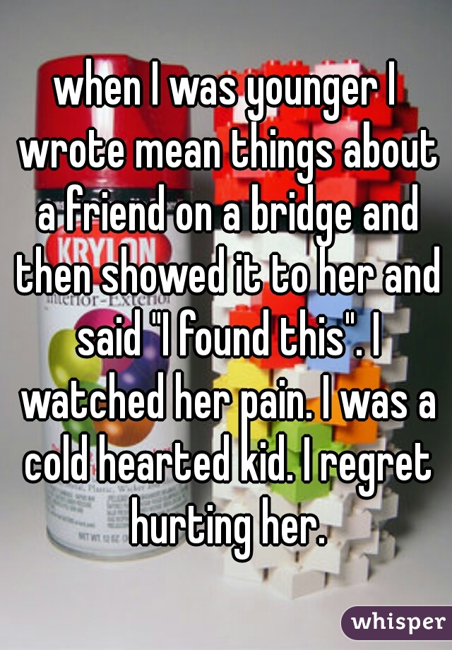 "when I was younger I wrote mean things about a friend on a bridge and then showed it to her and said ""I found this"". I watched her pain. I was a cold hearted kid. I regret hurting her."