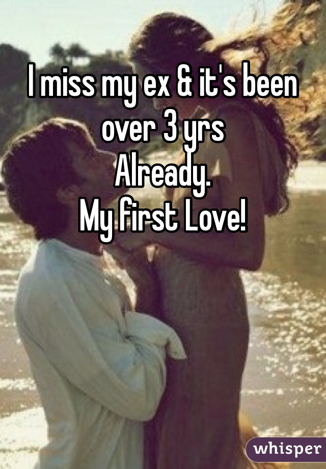 I miss my ex & it's been over 3 yrs  Already. My first Love!