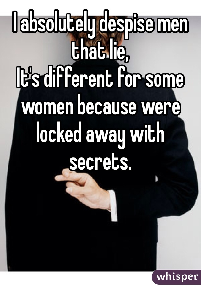 I absolutely despise men that lie, It's different for some women because were locked away with secrets.