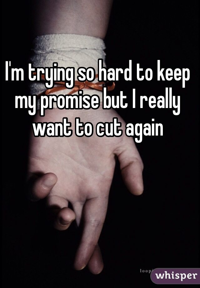 I'm trying so hard to keep my promise but I really want to cut again