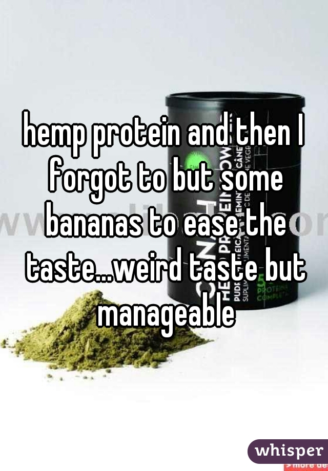 hemp protein and then I forgot to but some bananas to ease the taste...weird taste but manageable