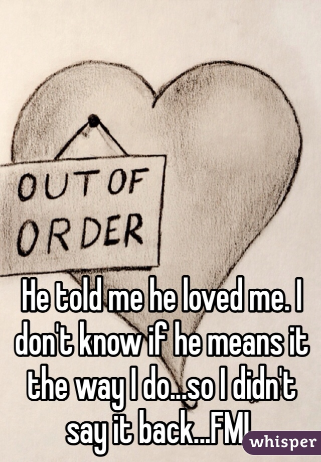 He told me he loved me. I don't know if he means it the way I do...so I didn't say it back...FML