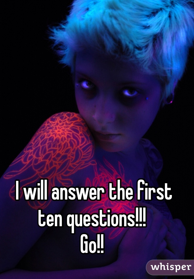 I will answer the first ten questions!!! Go!!