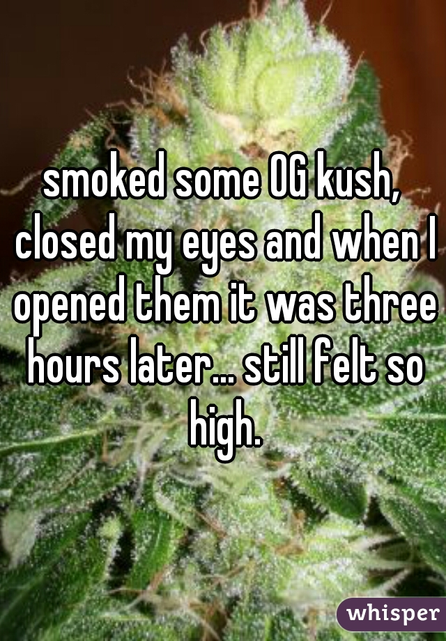 smoked some OG kush, closed my eyes and when I opened them it was three hours later... still felt so high.