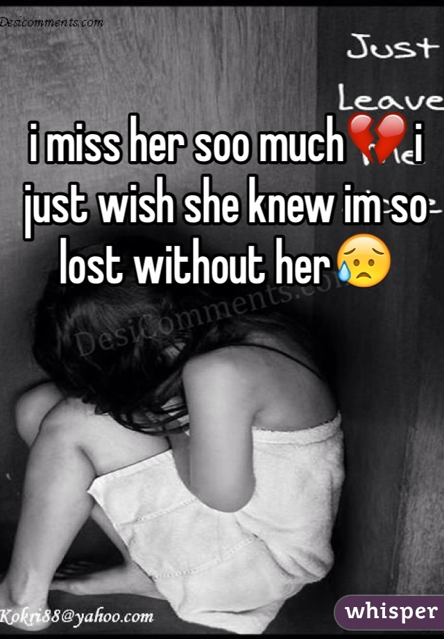 i miss her soo much💔 i just wish she knew im so lost without her😥