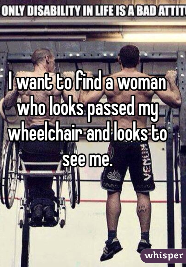 I want to find a woman who looks passed my wheelchair and looks to see me.