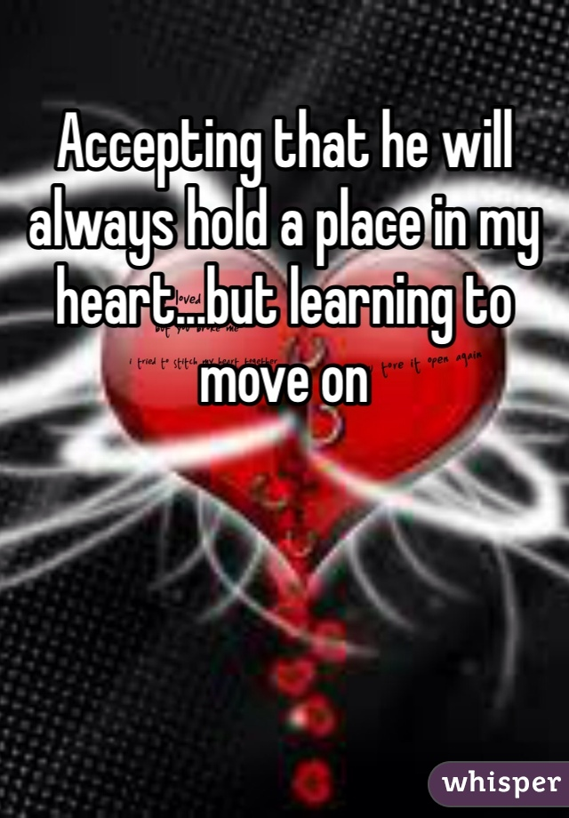 Accepting that he will always hold a place in my heart...but learning to move on