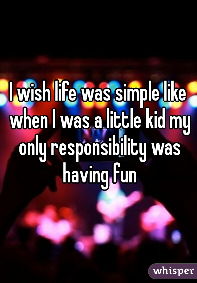 I wish life was simple like when I was a little kid my only responsibility was having fun