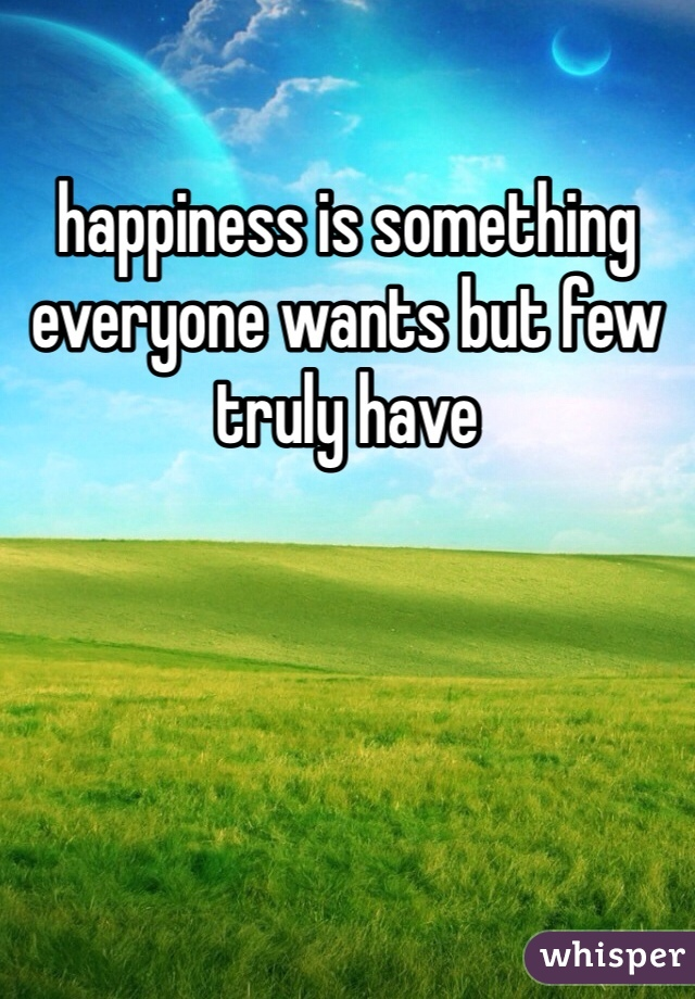happiness is something everyone wants but few truly have