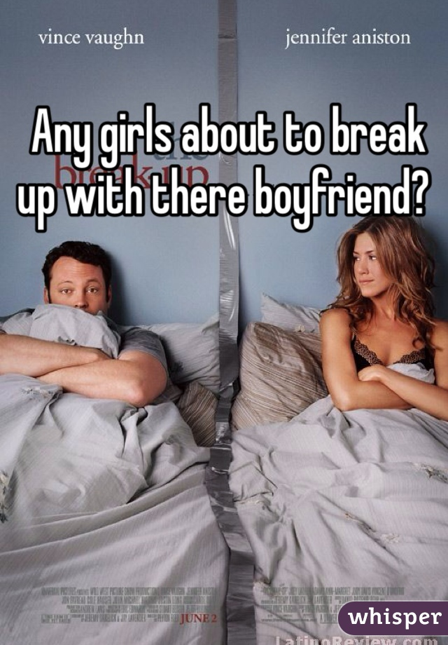 Any girls about to break up with there boyfriend?