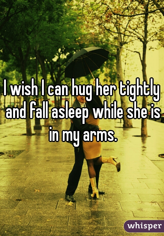 I wish I can hug her tightly and fall asleep while she is in my arms.