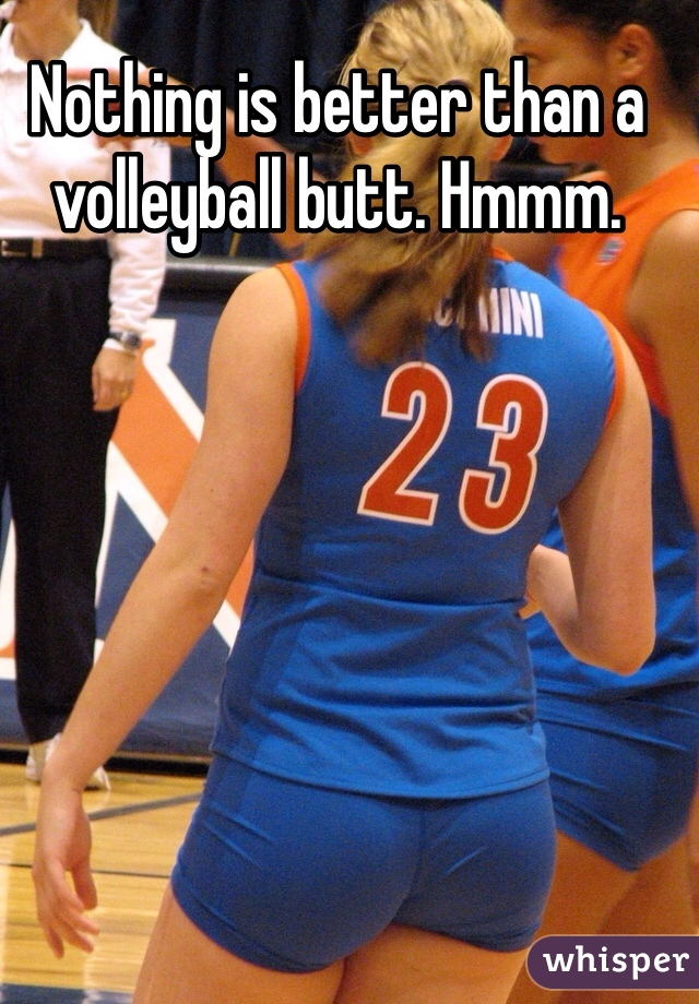 Nothing is better than a volleyball butt. Hmmm.