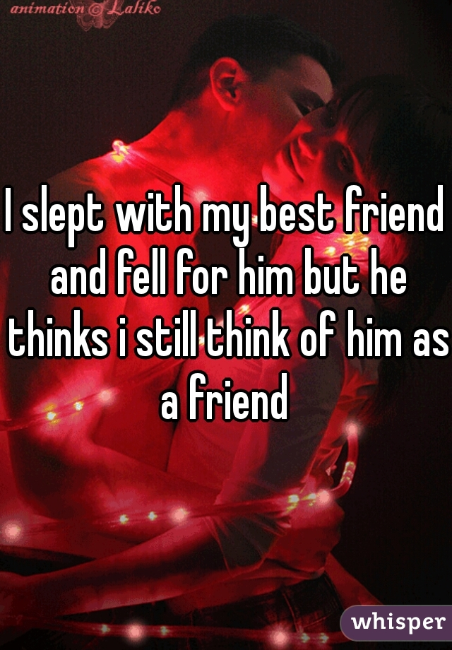 I slept with my best friend and fell for him but he thinks i still think of him as a friend