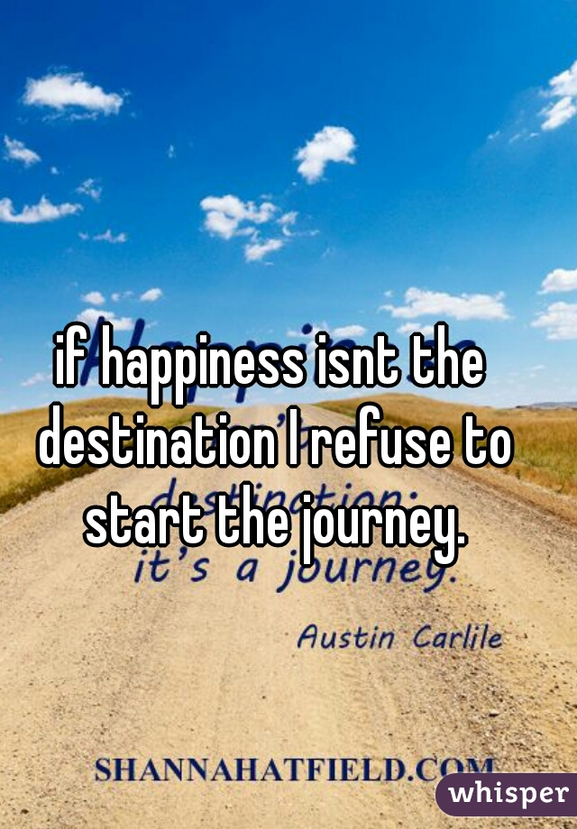 if happiness isnt the destination I refuse to start the journey.