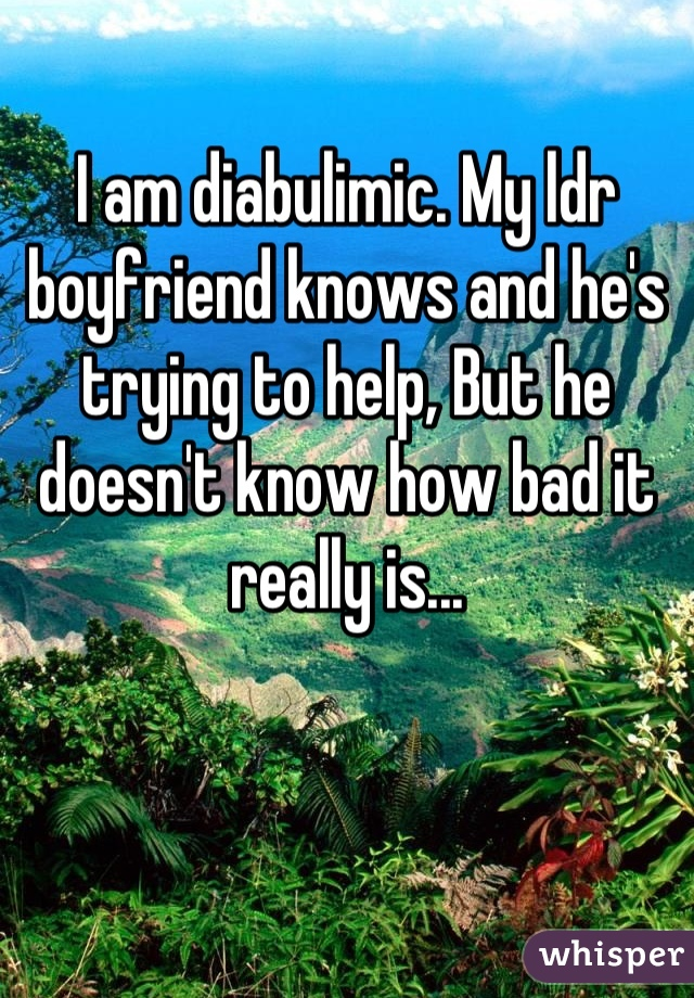 I am diabulimic. My ldr boyfriend knows and he's trying to help, But he doesn't know how bad it really is...