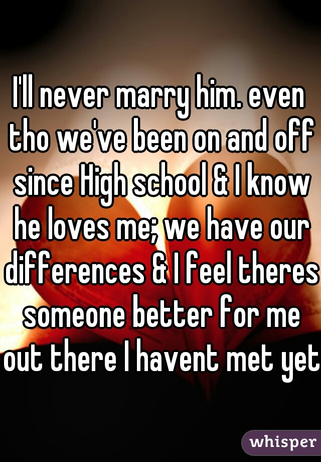 I'll never marry him. even tho we've been on and off since High school & I know he loves me; we have our differences & I feel theres someone better for me out there I havent met yet